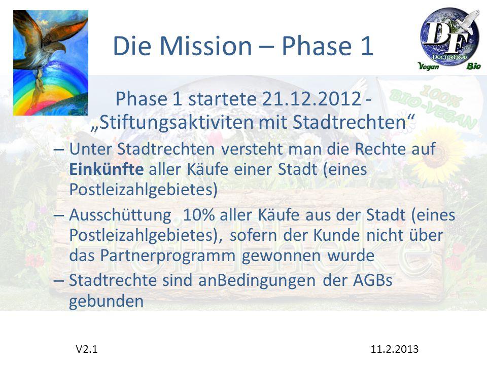 """Die Mission – Phase 1 Phase 1 startete 21.12.2012 - """"Stiftungsaktiviten mit Stadtrechten – Unter Stadtrechten versteht man die Rechte auf Einkünfte aller Käufe einer Stadt (eines Postleizahlgebietes) – Ausschüttung 10% aller Käufe aus der Stadt (eines Postleizahlgebietes), sofern der Kunde nicht über das Partnerprogramm gewonnen wurde – Stadtrechte sind anBedingungen der AGBs gebunden V2.1 11.2.2013"""