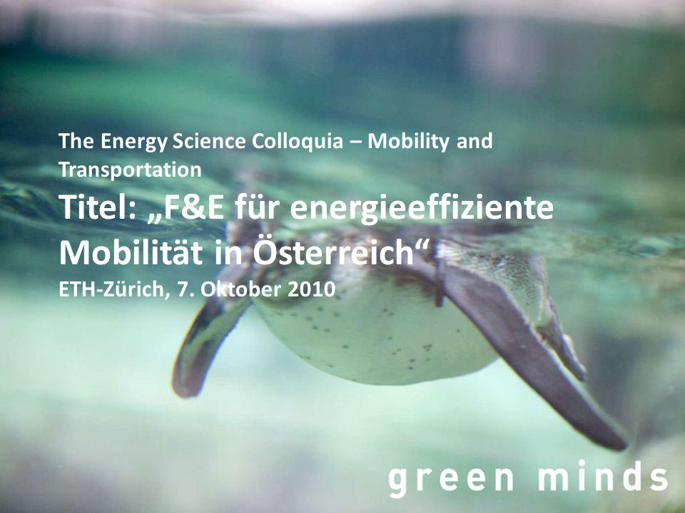 """The Energy Science Colloquia – Mobility and Transportation Titel: """"F&E für energieeffiziente Mobilität in Österreich"""" ETH-Zürich, 7. Oktober 2010"""