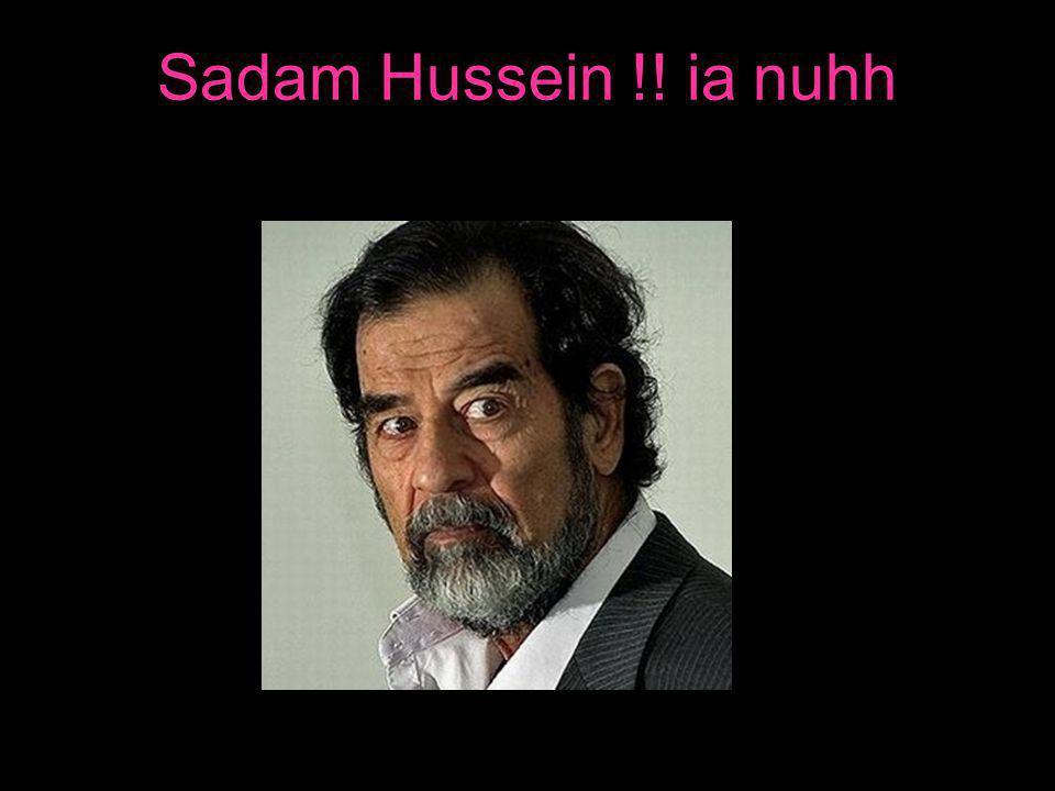 Sadam Hussein !! ia nuhh