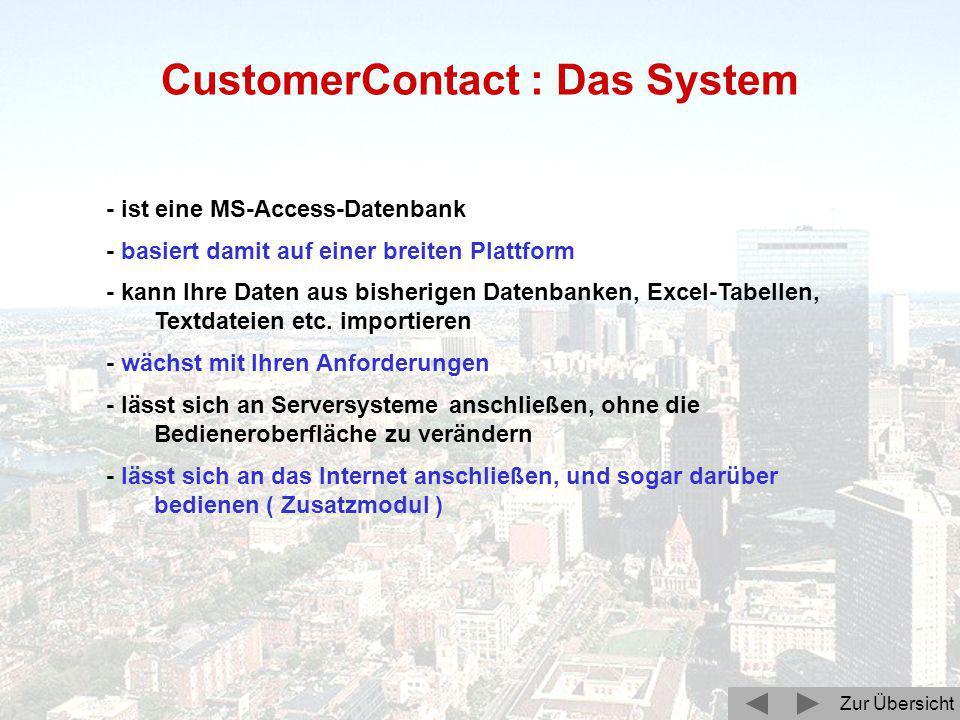 Zur Übersicht CustomerContact : Das System - ist eine MS-Access-Datenbank - basiert damit auf einer breiten Plattform - kann Ihre Daten aus bisherigen Datenbanken, Excel-Tabellen, Textdateien etc.