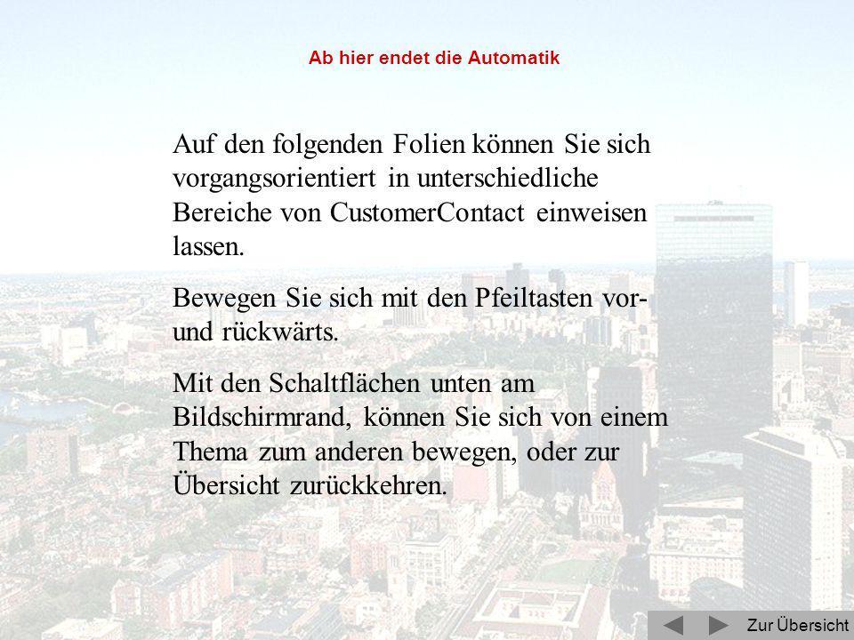 Zur Übersicht Ab hier endet die Automatik Auf den folgenden Folien können Sie sich vorgangsorientiert in unterschiedliche Bereiche von CustomerContact einweisen lassen.
