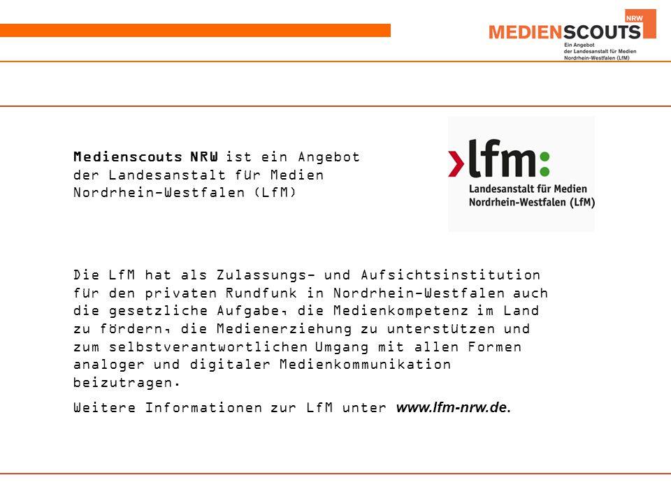 Medienscouts NRW ist ein Angebot der Landesanstalt für Medien Nordrhein-Westfalen (LfM) Die LfM hat als Zulassungs- und Aufsichtsinstitution für den privaten Rundfunk in Nordrhein-Westfalen auch die gesetzliche Aufgabe, die Medienkompetenz im Land zu fördern, die Medienerziehung zu unterstützen und zum selbstverantwortlichen Umgang mit allen Formen analoger und digitaler Medienkommunikation beizutragen.