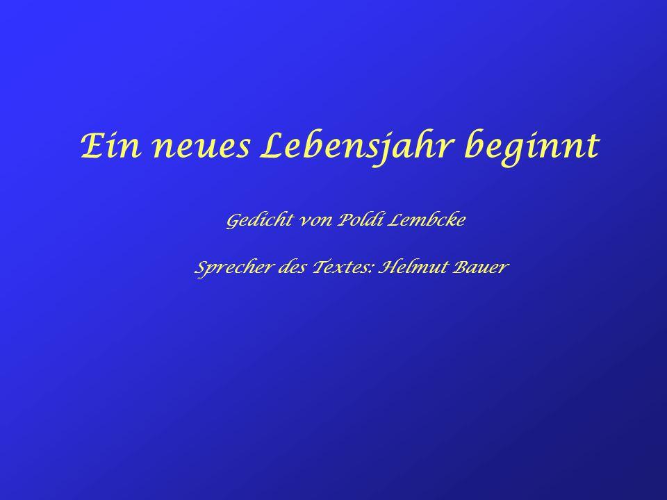 Ein neues Lebensjahr beginnt Gedicht von Poldi Lembcke Sprecher des Textes: Helmut Bauer