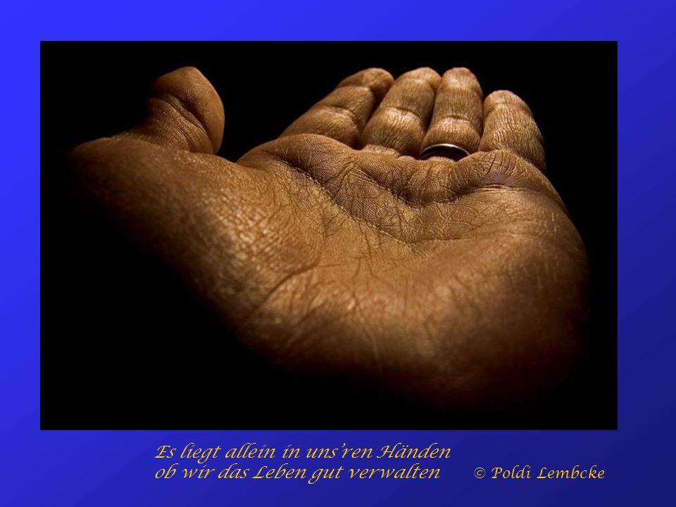 Es liegt allein in uns'ren Händen ob wir das Leben gut verwalten © Poldi Lembcke