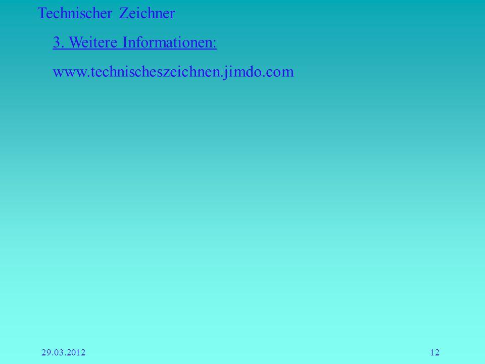 Technischer Zeichner 29.03.201212 3. Weitere Informationen: www.technischeszeichnen.jimdo.com