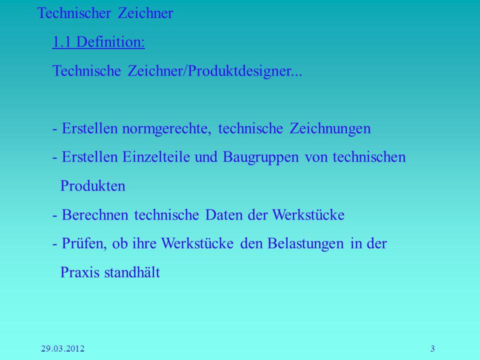 Technischer Zeichner 29.03.20123 1.1 Definition: Technische Zeichner/Produktdesigner... - Erstellen normgerechte, technische Zeichnungen - Erstellen E