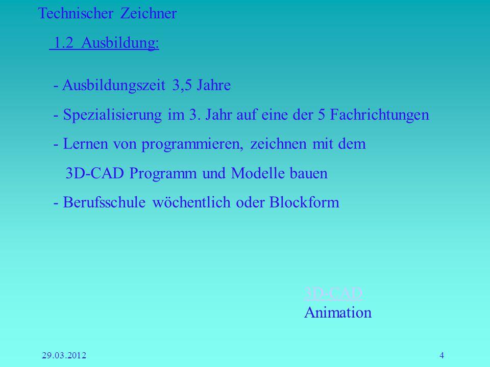Technischer Zeichner 29.03.20124 1.2 Ausbildung: - Ausbildungszeit 3,5 Jahre - Spezialisierung im 3. Jahr auf eine der 5 Fachrichtungen - Lernen von p