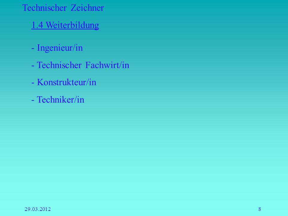 Technischer Zeichner 29.03.20128 1.4 Weiterbildung - Ingenieur/in - Technischer Fachwirt/in - Konstrukteur/in - Techniker/in