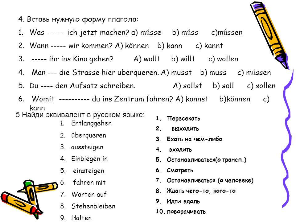 4. Вставь нужную форму глагола: 1.Was ------ ich jetzt machen? a) m ǘ sse b) m ǘ ss c)m ǘ ssen 2.Wann ----- wir kommen? A) können b) kann c) kannt 3.