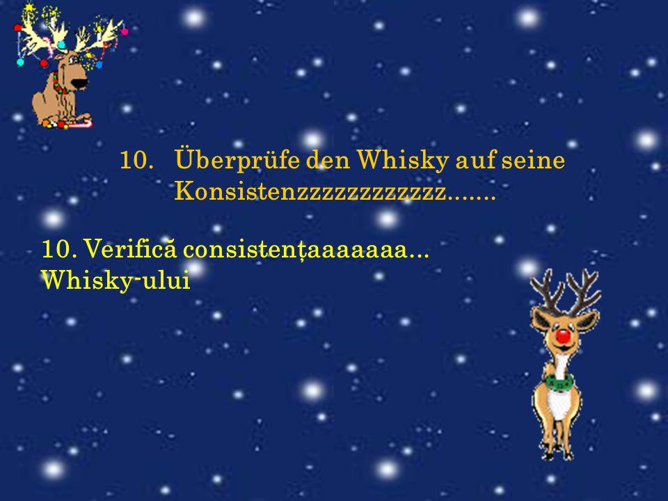 10.Überprüfe den Whisky auf seine Konsistenzzzzzzzzzzzz....... 10. Verifică consistenţaaaaaaa... Whisky-ului