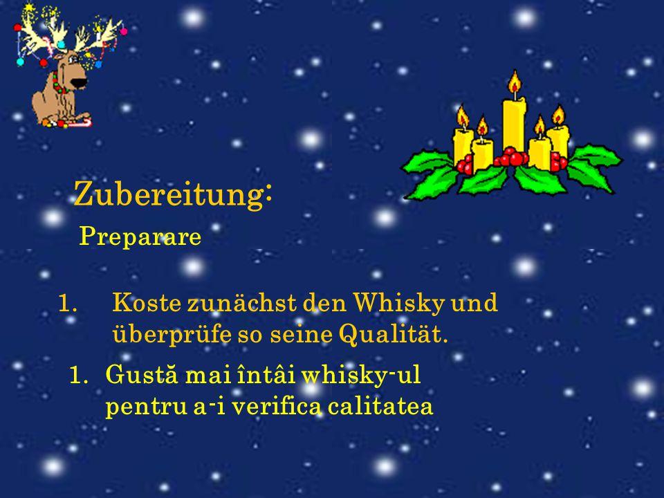 Zubereitung: 1.Koste zunächst den Whisky und überprüfe so seine Qualität. Preparare 1.Gustă mai întâi whisky-ul pentru a-i verifica calitatea