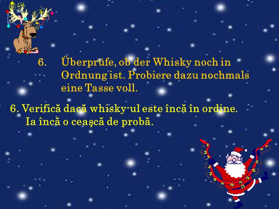 6.Überprüfe, ob der Whisky noch in Ordnung ist. Probiere dazu nochmals eine Tasse voll. 6. Verifică dacă whisky-ul este încă în ordine. Ia încă o ceaş