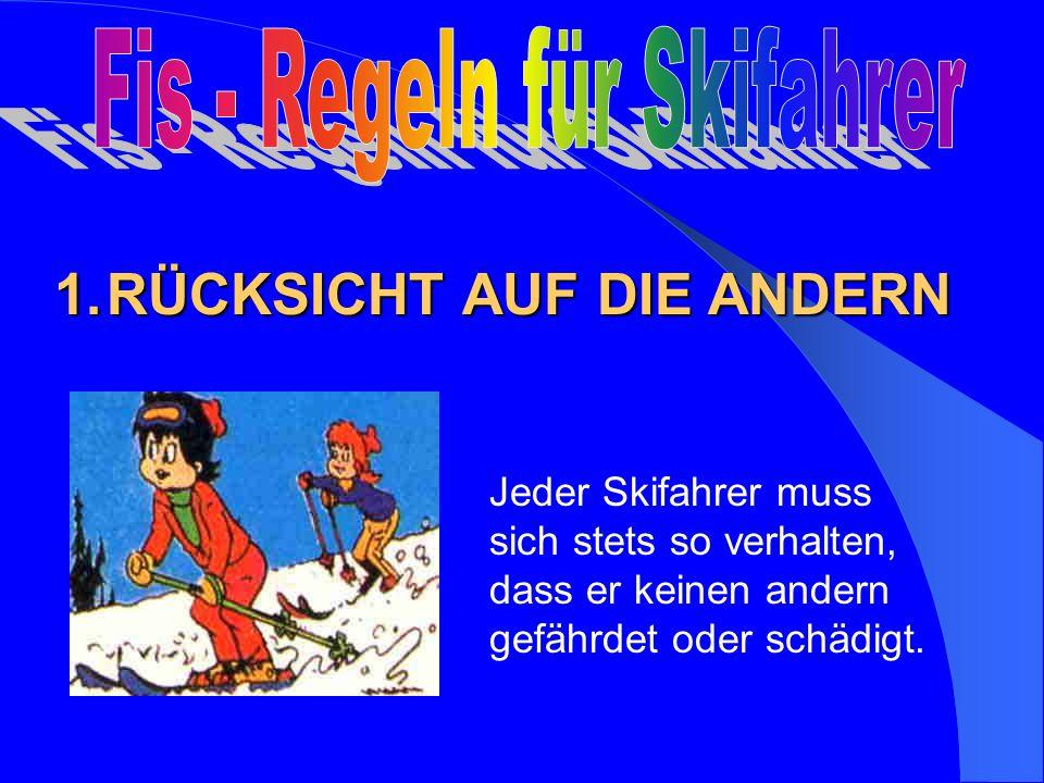 Jeder Skifahrer muss sich stets so verhalten, dass er keinen andern gefährdet oder schädigt. 1.RÜCKSICHT AUF DIE ANDERN