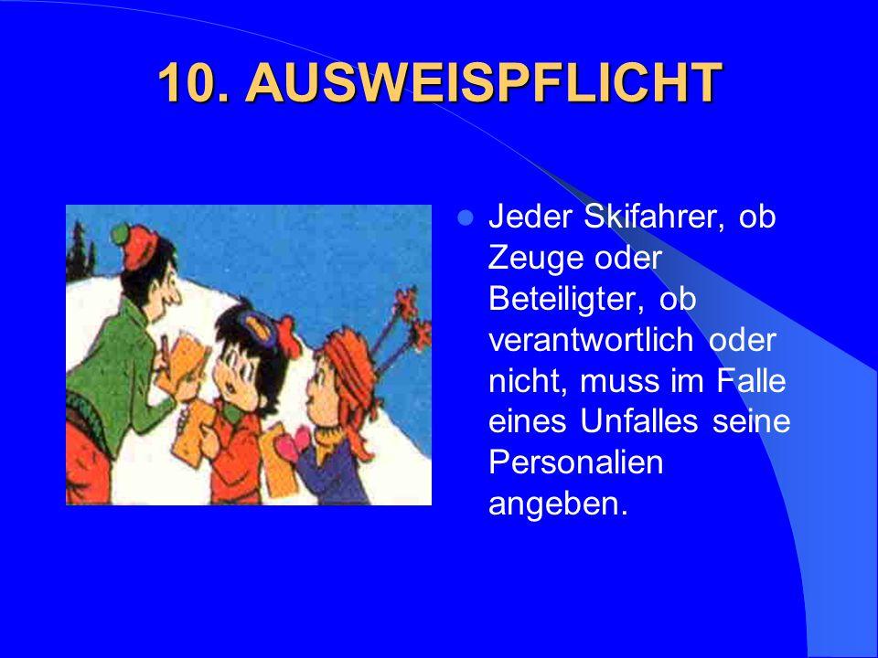 10. AUSWEISPFLICHT Jeder Skifahrer, ob Zeuge oder Beteiligter, ob verantwortlich oder nicht, muss im Falle eines Unfalles seine Personalien angeben.