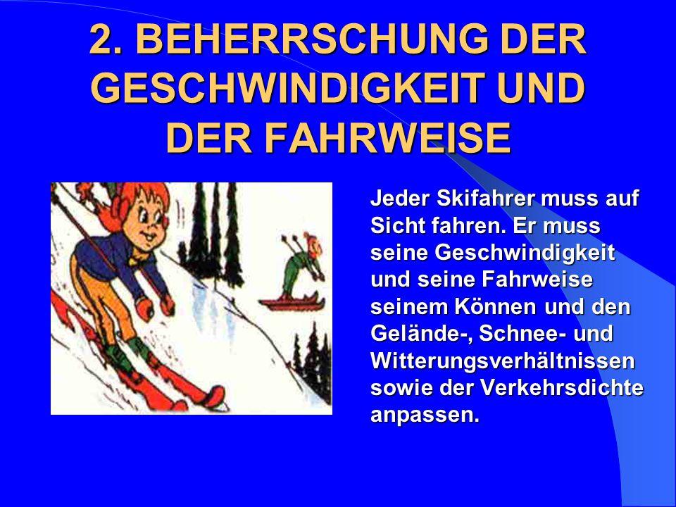 2. BEHERRSCHUNG DER GESCHWINDIGKEIT UND DER FAHRWEISE Jeder Skifahrer muss auf Sicht fahren. Er muss seine Geschwindigkeit und seine Fahrweise seinem