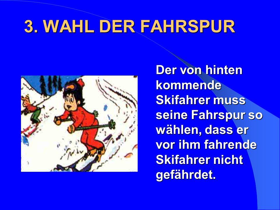 3. WAHL DER FAHRSPUR Der von hinten kommende Skifahrer muss seine Fahrspur so wählen, dass er vor ihm fahrende Skifahrer nicht gefährdet.