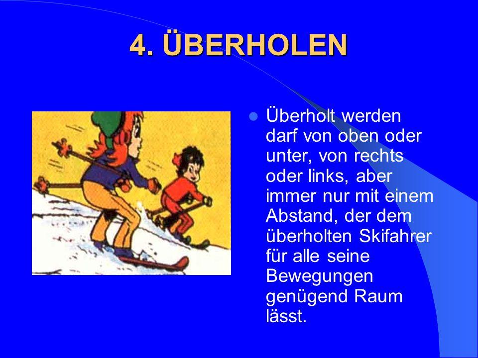4. ÜBERHOLEN Überholt werden darf von oben oder unter, von rechts oder links, aber immer nur mit einem Abstand, der dem überholten Skifahrer für alle