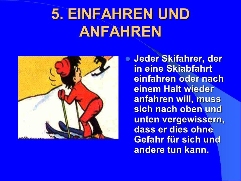 5. EINFAHREN UND ANFAHREN Jeder Skifahrer, der in eine Skiabfahrt einfahren oder nach einem Halt wieder anfahren will, muss sich nach oben und unten v