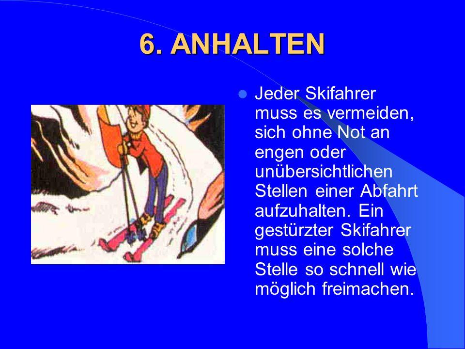 6. ANHALTEN Jeder Skifahrer muss es vermeiden, sich ohne Not an engen oder unübersichtlichen Stellen einer Abfahrt aufzuhalten. Ein gestürzter Skifahr