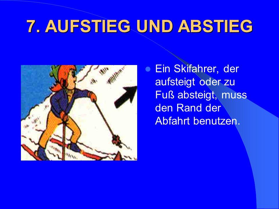 7. AUFSTIEG UND ABSTIEG Ein Skifahrer, der aufsteigt oder zu Fuß absteigt, muss den Rand der Abfahrt benutzen.