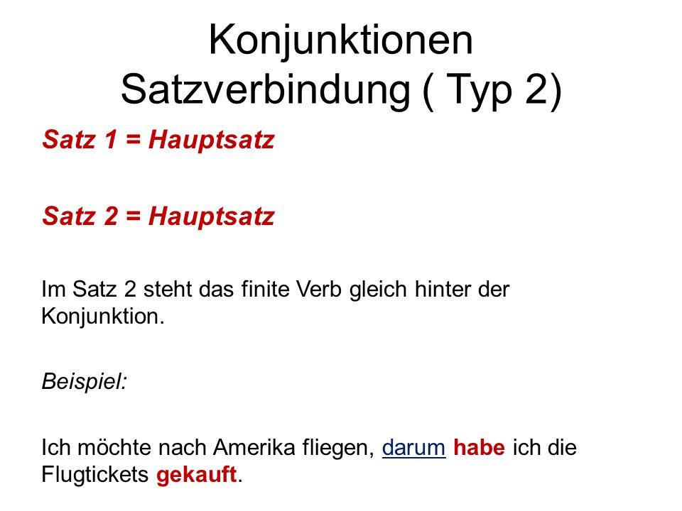 Konjunktionen Satzverbindung ( Typ 2) Satz 1 = Hauptsatz Satz 2 = Hauptsatz Im Satz 2 steht das finite Verb gleich hinter der Konjunktion. Beispiel: I