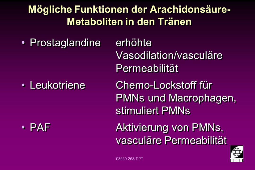 98650-26S.PPT Mögliche Funktionen der Arachidonsäure- Metaboliten in den Tränen Prostaglandineerhöhte Vasodilation/vasculäre Permeabilität Leukotriene
