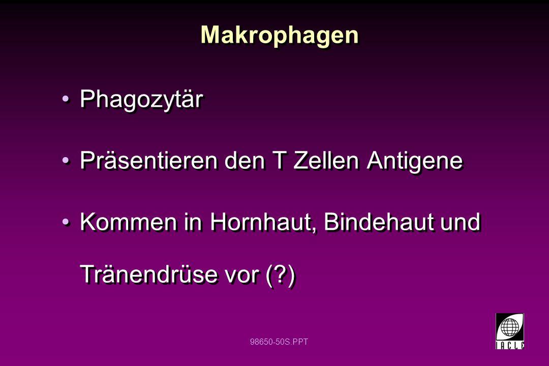 98650-50S.PPT Makrophagen Phagozytär Präsentieren den T Zellen Antigene Kommen in Hornhaut, Bindehaut und Tränendrüse vor (?) Phagozytär Präsentieren