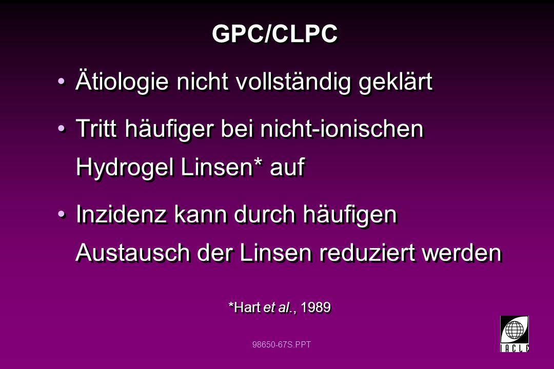 98650-67S.PPT GPC/CLPC Ätiologie nicht vollständig geklärt Tritt häufiger bei nicht-ionischen Hydrogel Linsen* auf Inzidenz kann durch häufigen Austau