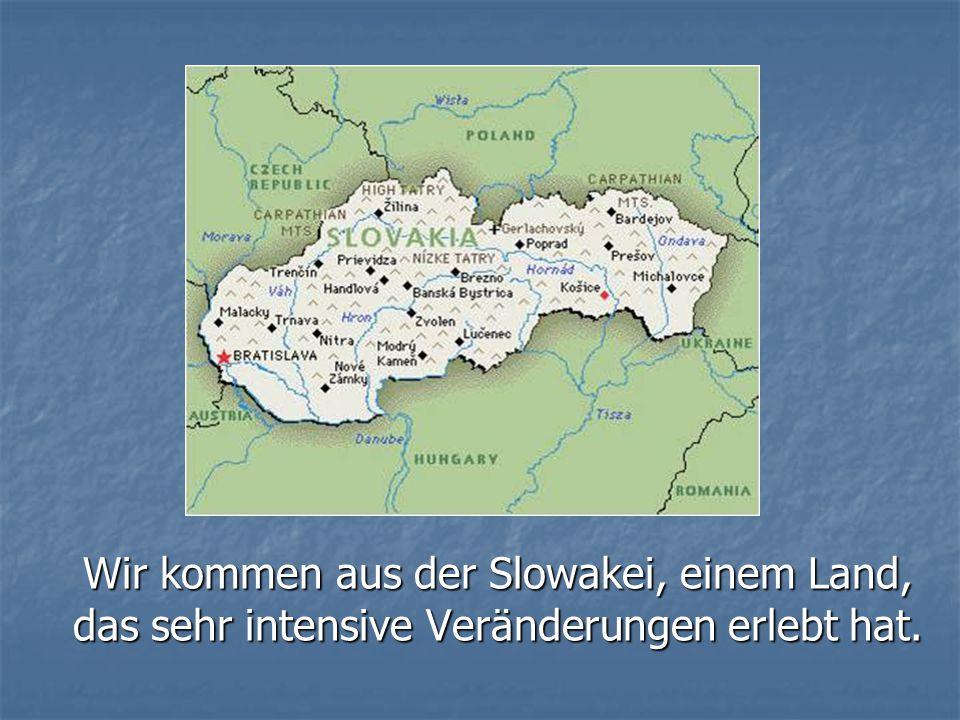 Wir kommen aus der Slowakei, einem Land, das sehr intensive Veränderungen erlebt hat.