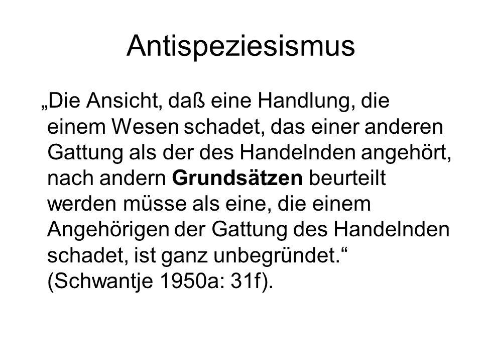 """Antispeziesismus """"Die Ansicht, daß eine Handlung, die einem Wesen schadet, das einer anderen Gattung als der des Handelnden angehört, nach andern Grundsätzen beurteilt werden müsse als eine, die einem Angehörigen der Gattung des Handelnden schadet, ist ganz unbegründet. (Schwantje 1950a: 31f)."""