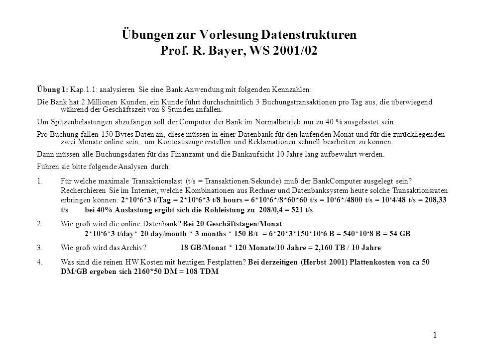 1 Übungen zur Vorlesung Datenstrukturen Prof. R. Bayer, WS 2001/02 Übung 1: Kap.1.1: analysieren Sie eine Bank Anwendung mit folgenden Kennzahlen: Die