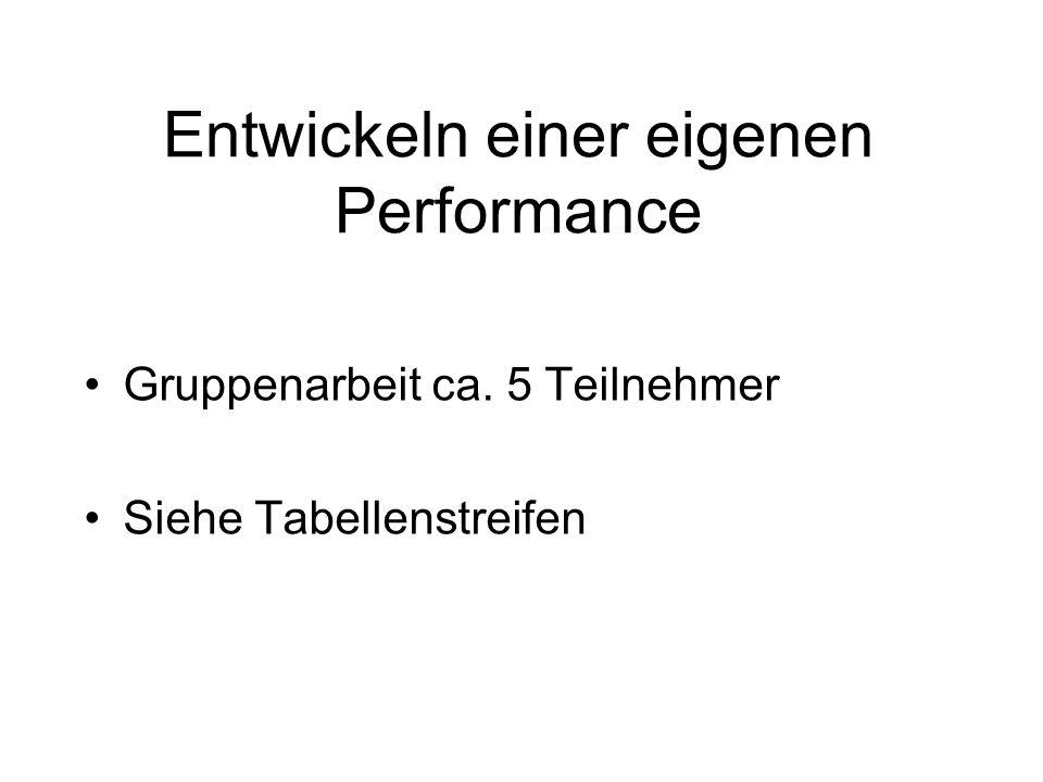 Entwickeln einer eigenen Performance Gruppenarbeit ca. 5 Teilnehmer Siehe Tabellenstreifen