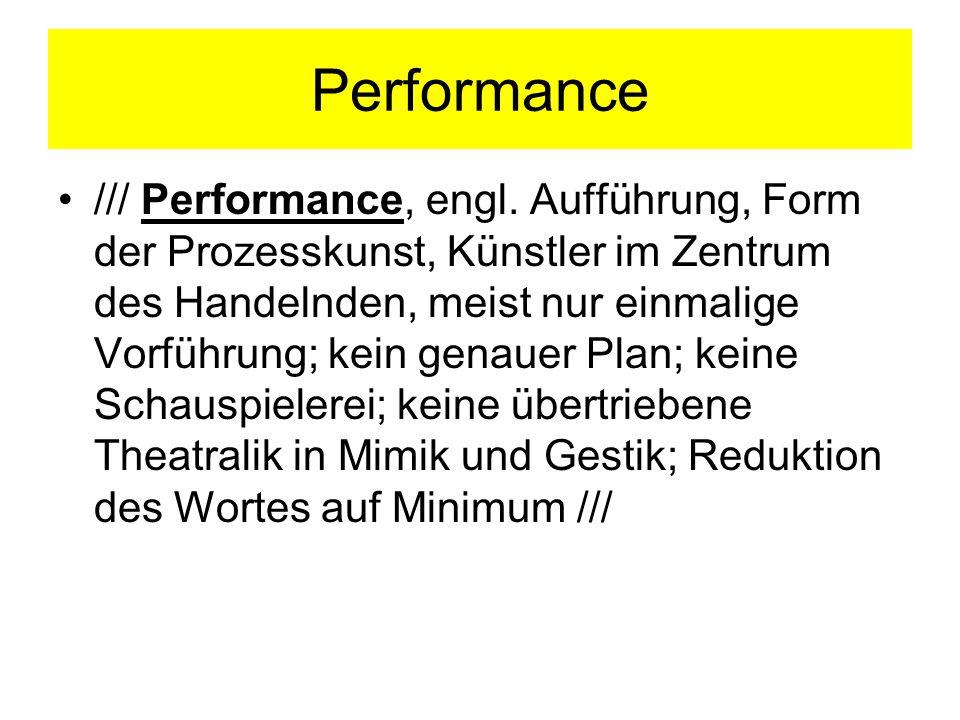 Performance /// Performance, engl. Aufführung, Form der Prozesskunst, Künstler im Zentrum des Handelnden, meist nur einmalige Vorführung; kein genauer