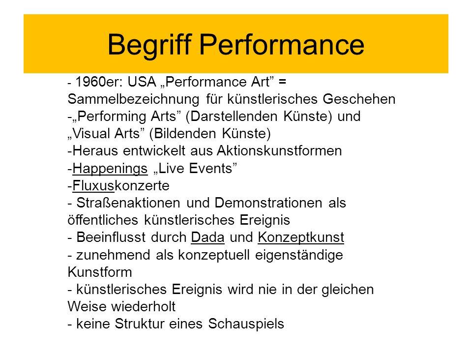 """Begriff Performance - 1960er: USA """"Performance Art = Sammelbezeichnung für künstlerisches Geschehen -""""Performing Arts (Darstellenden Künste) und """"Visual Arts (Bildenden Künste) -Heraus entwickelt aus Aktionskunstformen -Happenings """"Live Events -Fluxuskonzerte - Straßenaktionen und Demonstrationen als öffentliches künstlerisches Ereignis - Beeinflusst durch Dada und Konzeptkunst - zunehmend als konzeptuell eigenständige Kunstform - künstlerisches Ereignis wird nie in der gleichen Weise wiederholt - keine Struktur eines Schauspiels"""
