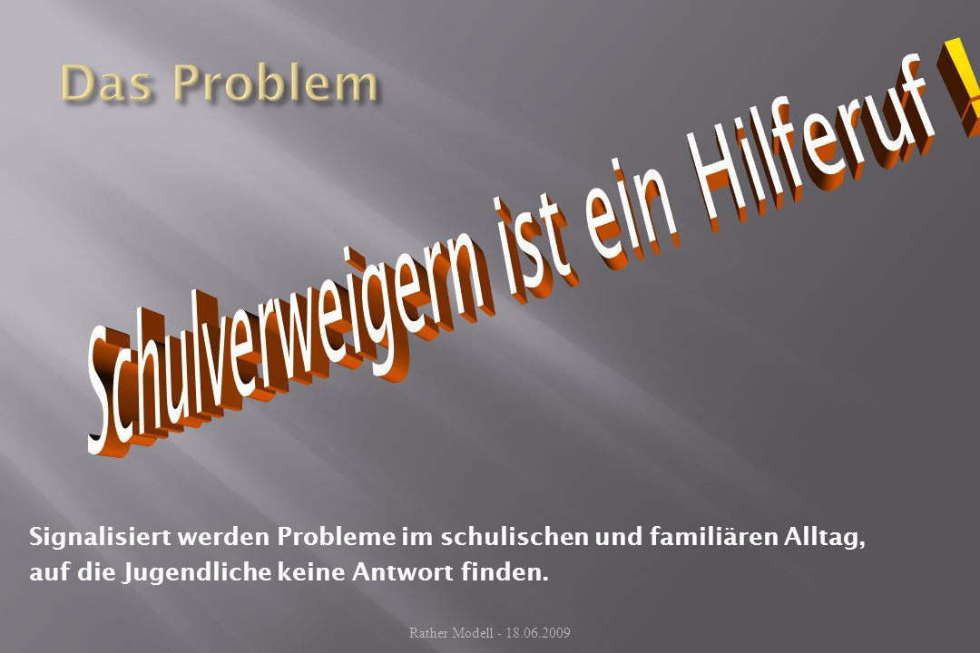 Signalisiert werden Probleme im schulischen und familiären Alltag, auf die Jugendliche keine Antwort finden. Rather Modell - 18.06.2009