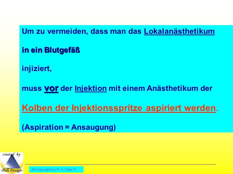 All Copyrights by P.-A. Oster ® Um zu vermeiden, dass man das Lokalanästhetikum in ein Blutgefäß injiziert, vor muss vor der Injektion mit einem Anäst