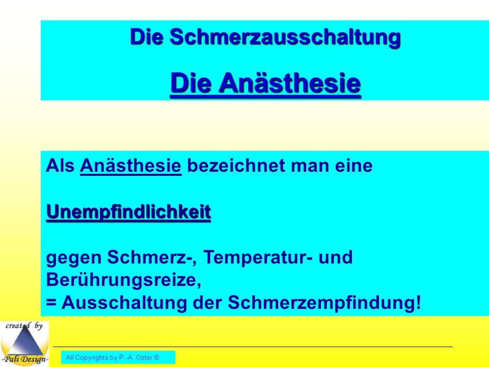 All Copyrights by P.-A. Oster ® Die Schmerzausschaltung Die Anästhesie Als Anästhesie bezeichnet man eineUnempfindlichkeit gegen Schmerz-, Temperatur-