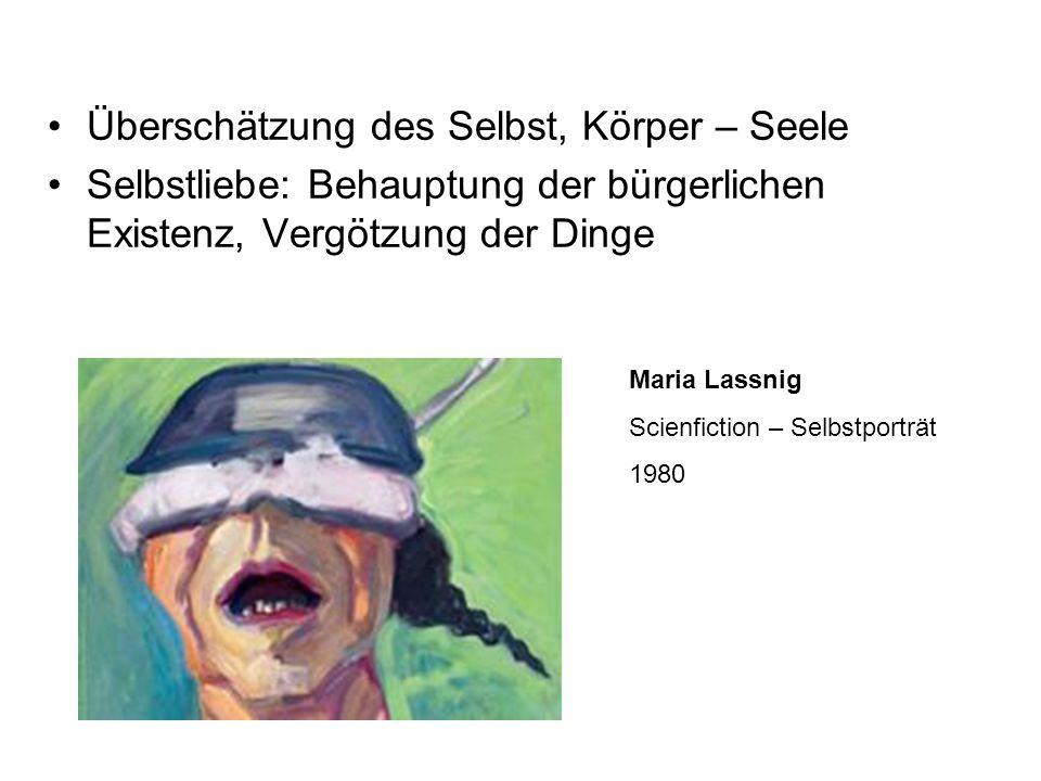 Überschätzung des Selbst, Körper – Seele Selbstliebe: Behauptung der bürgerlichen Existenz, Vergötzung der Dinge Maria Lassnig Scienfiction – Selbstpo