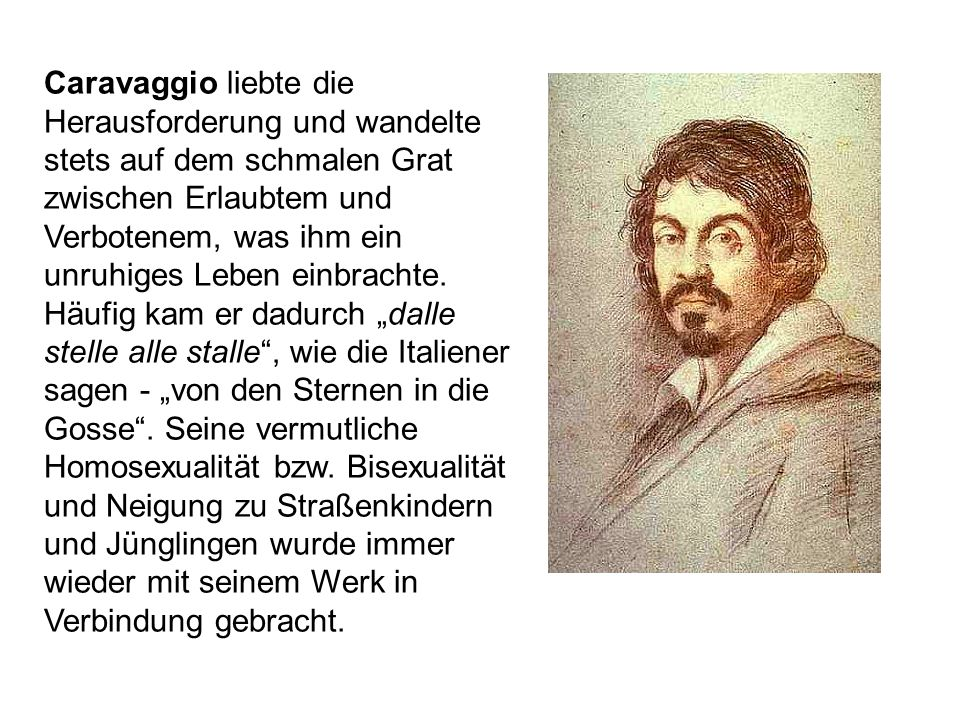 Caravaggio liebte die Herausforderung und wandelte stets auf dem schmalen Grat zwischen Erlaubtem und Verbotenem, was ihm ein unruhiges Leben einbrach