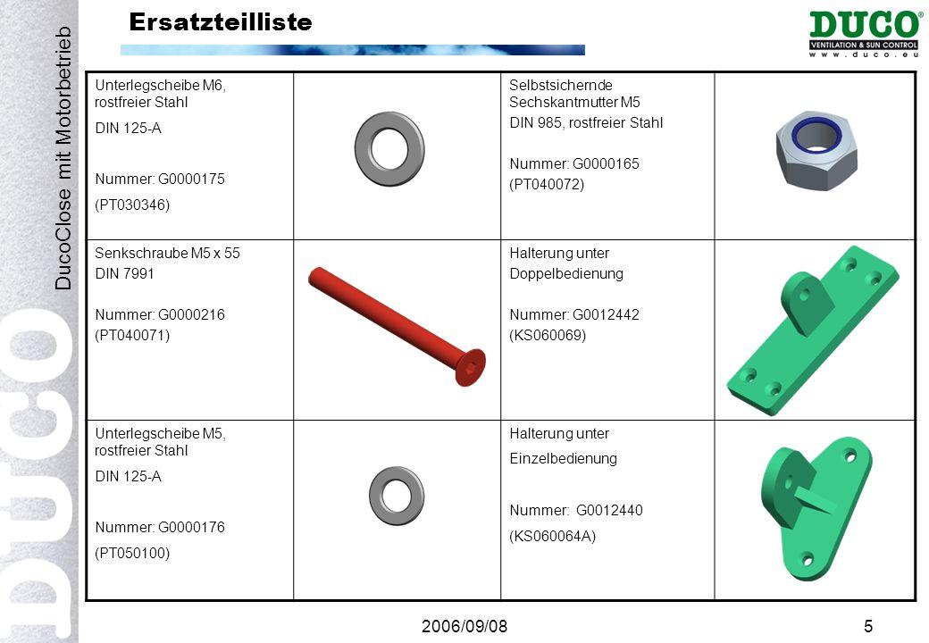 2006/09/085 Ersatzteilliste Unterlegscheibe M6, rostfreier Stahl DIN 125-A Nummer: G0000175 (PT030346) Selbstsichernde Sechskantmutter M5 DIN 985, rostfreier Stahl Nummer: G0000165 (PT040072) Senkschraube M5 x 55 DIN 7991 Nummer: G0000216 (PT040071) Halterung unter Doppelbedienung Nummer: G0012442 (KS060069) Unterlegscheibe M5, rostfreier Stahl DIN 125-A Nummer: G0000176 (PT050100) Halterung unter Einzelbedienung Nummer: G0012440 (KS060064A) DucoClose mit Motorbetrieb