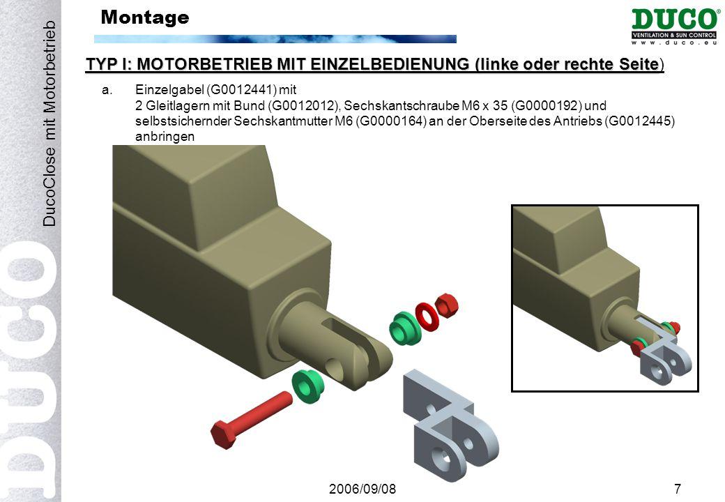 2006/09/087 Montage TYP I: MOTORBETRIEB MIT EINZELBEDIENUNG (linke oder rechte Seite TYP I: MOTORBETRIEB MIT EINZELBEDIENUNG (linke oder rechte Seite) DucoClose mit Motorbetrieb a.Einzelgabel (G0012441) mit 2 Gleitlagern mit Bund (G0012012), Sechskantschraube M6 x 35 (G0000192) und selbstsichernder Sechskantmutter M6 (G0000164) an der Oberseite des Antriebs (G0012445) anbringen