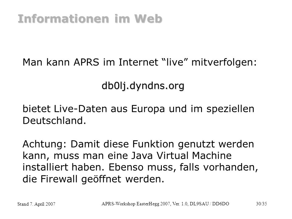 "APRS-Workshop EasterHegg 2007, Ver. 1.0, DL9SAU / DD6DO30/35 Stand 7. April 2007 Informationen im Web Man kann APRS im Internet ""live"" mitverfolgen:db"