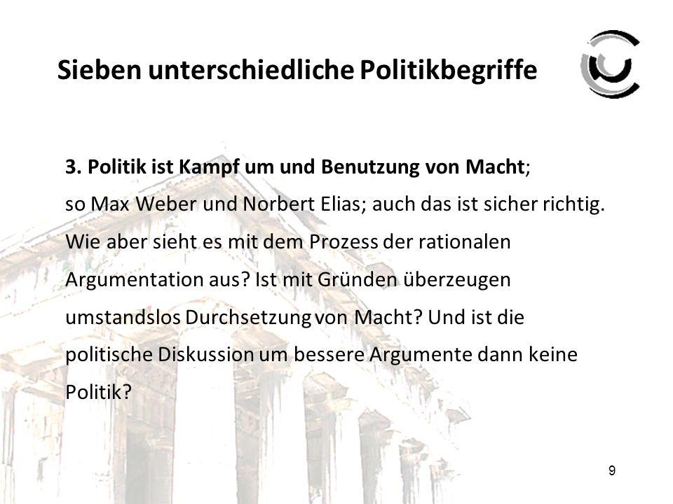 9 Sieben unterschiedliche Politikbegriffe 3. Politik ist Kampf um und Benutzung von Macht; so Max Weber und Norbert Elias; auch das ist sicher richtig