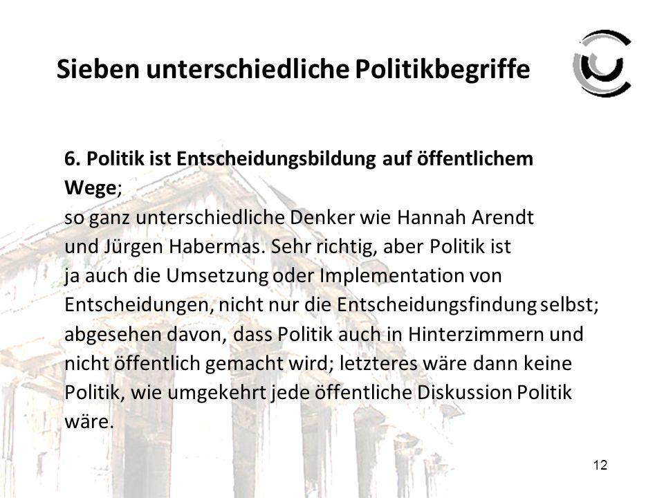 12 Sieben unterschiedliche Politikbegriffe 6. Politik ist Entscheidungsbildung auf öffentlichem Wege; so ganz unterschiedliche Denker wie Hannah Arend