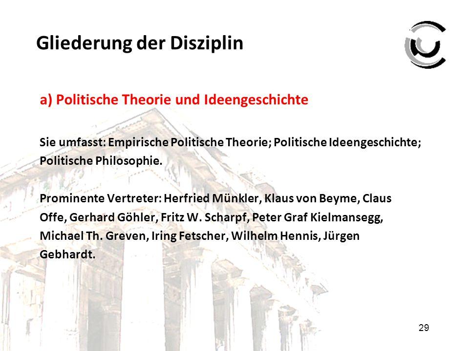 29 Gliederung der Disziplin a) Politische Theorie und Ideengeschichte Sie umfasst: Empirische Politische Theorie; Politische Ideengeschichte; Politisc