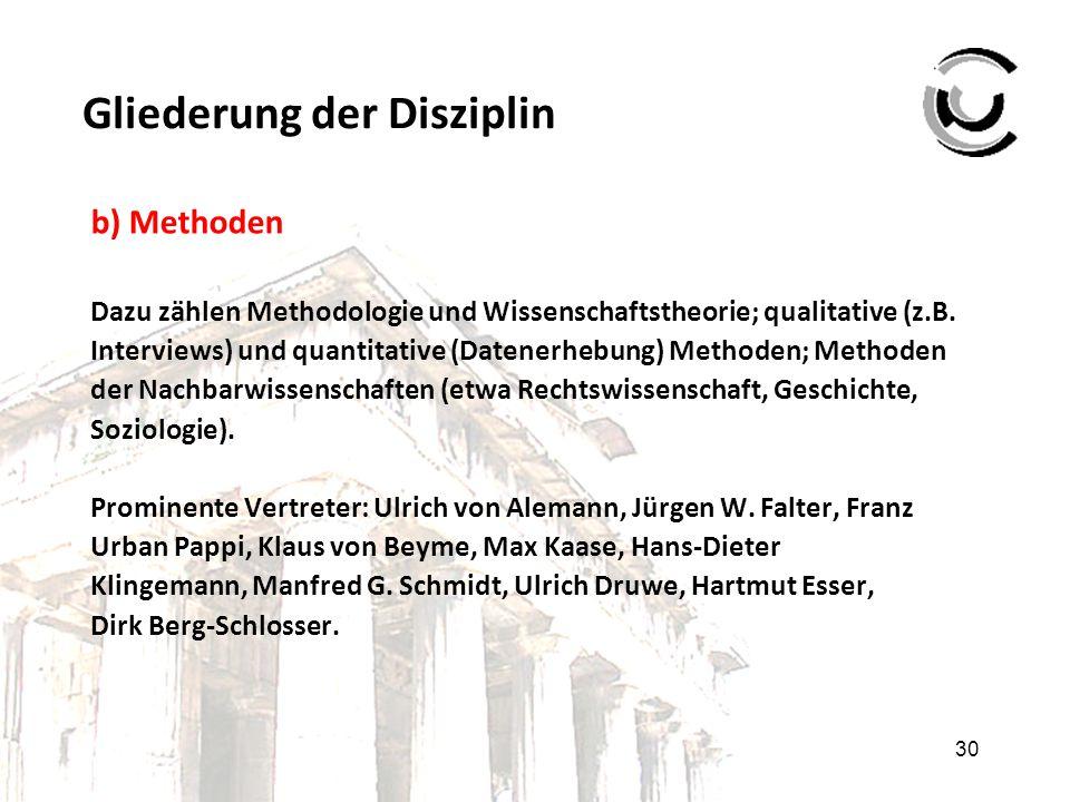 30 Gliederung der Disziplin b) Methoden Dazu zählen Methodologie und Wissenschaftstheorie; qualitative (z.B. Interviews) und quantitative (Datenerhebu