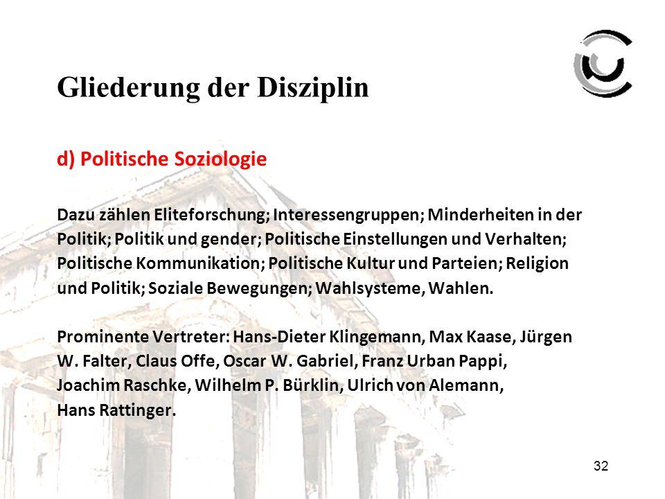 32 Gliederung der Disziplin d) Politische Soziologie Dazu zählen Eliteforschung; Interessengruppen; Minderheiten in der Politik; Politik und gender; P