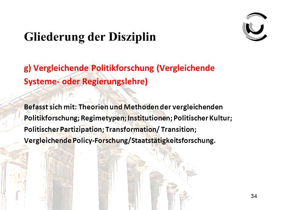34 Gliederung der Disziplin g) Vergleichende Politikforschung (Vergleichende Systeme- oder Regierungslehre) Befasst sich mit: Theorien und Methoden de