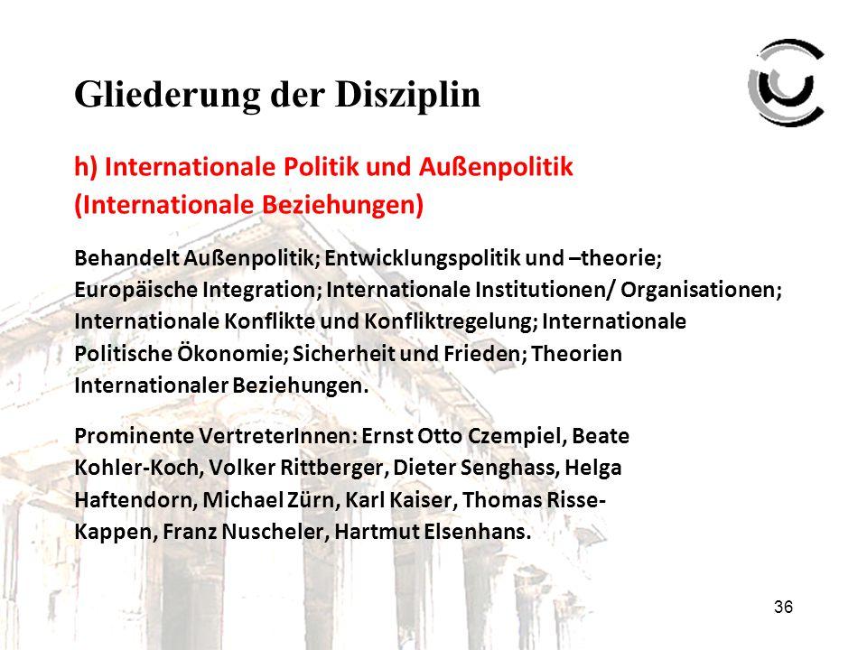 36 Gliederung der Disziplin h) Internationale Politik und Außenpolitik (Internationale Beziehungen) Behandelt Außenpolitik; Entwicklungspolitik und –t