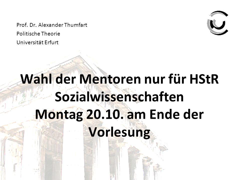 Wahl der Mentoren nur für HStR Sozialwissenschaften Montag 20.10. am Ende der Vorlesung Prof. Dr. Alexander Thumfart Politische Theorie Universität Er